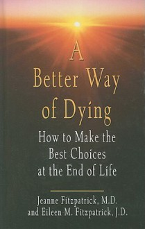 A Better Way of Dying: How to Make the Best Choices at the End of Life - Jeanne Fitzpatrick