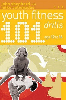 101 Youth Fitness Drills Age 12 16 - John Shepherd, Mike Antoniades