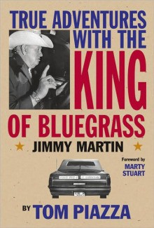 True Adventures with the King of Bluegrass: Jimmy Martin - Tom Piazza, Marty Stuart
