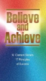 Believe and Achieve: W. Clement Stone's 17 Principles of Success - W. Clement Stone, Michael J. Ritt Jr.