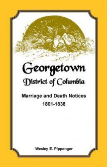 Georgetown, District of Columbia, Marriage and Death Notices, 1801-1838 - Wesley E. Pippenger
