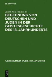 Begegnung Von Deutschen Und Juden In Der Geistesgeschichte Des 18. Jahrhunderts (Wolfenba1/4tteler Studien Zur Aufklarung) - Heinrich Rengstorf, Jakob Katz