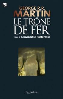 Le Trône de Fer (T 05) : L'Invincible Forteresse: Le Trône de Fer - Tome 05 (French Edition) - Jean Sola, George R.R. Martin
