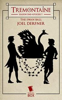 Tremontaine: The Swan Ball: (Episode 7) - Joel Derfner,Ellen Kushner,Malinda Lo,Patty Bryant,Racheline Maltese,Alaya Dawn Johnson