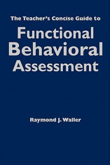 The Teacher's Concise Guide to Functional Behavioral Assessment - Raymond Waller