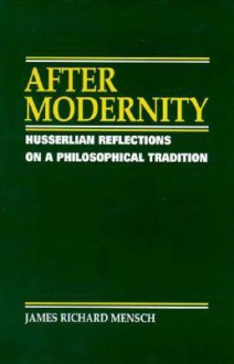 After Modernity: Husserlian Reflections on a Philosophical Tradition - James Richard Mensch