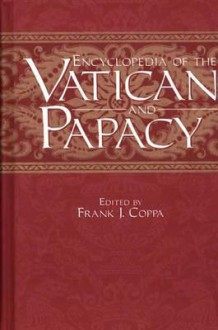 Encyclopedia of the Vatican and Papacy - Frank J. Coppa