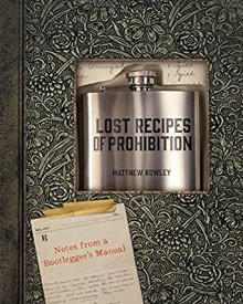 Lost Recipes of Prohibition: Notes from a Bootlegger's Manual - Matthew Rowley