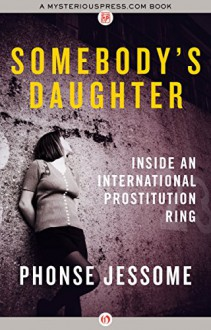 Somebody's Daughter: Inside an International Prostitution Ring - Phonse Jessome