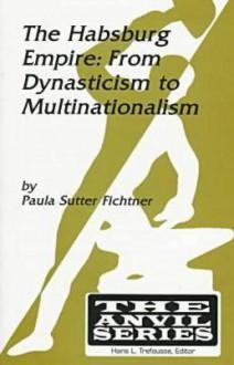 The Habsburg Empire: From Dynasticism to Multinationalism - Paula Sutter Fichtner, Hans L. Trefousse