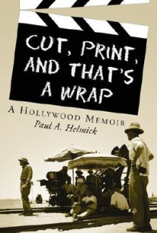 Cut, Print, and That's a Wrap: A Hollywood Memoir - Paul A. Helmick