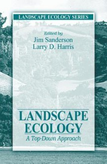 Landscape Ecology: A Top Down Approach (Landscape Ecology Series) - James Sanderson, Larry D. Harris