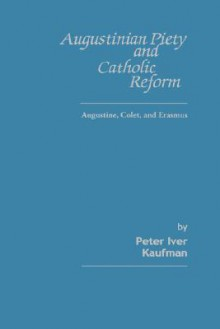 Augustinian Piety and Catholic Reform: Augustine, Colet, and Erasmus - Peter Iver Kaufman