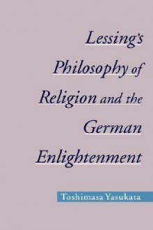 Lessing's Philosophy of Religion and the German Enlightenment - Toshimasa Yasukata
