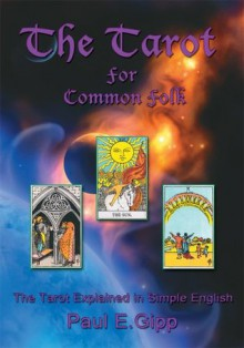 The Tarot for Common Folk:The Tarot Explained in Simple English - Paul E. Gipp