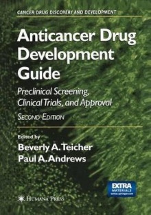 Anticancer Drug Development Guide: Preclinical Screening, Clinical Trials, And Approval (Cancer Drug Discovery And Development) - A. Teicher Beverly, Beverly A. Teicher, Teicher and Andrews