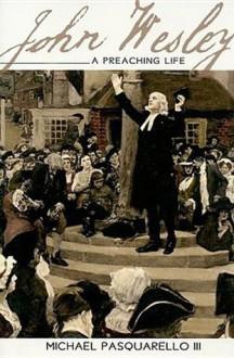 John Wesley: A Preaching Life - Michael Pasquarello, III, Michael Pasquarello, III