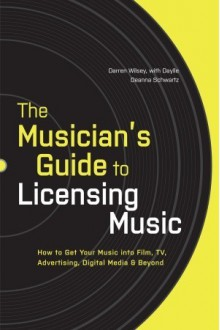 The Musician's Guide to Licensing Music: How to Get Your Music into Film, TV, Advertising, Digital Media & Beyond - Darren Wilsey, Daylle Deanna Schwartz