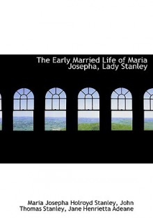 The Early Married Life of Maria Josepha, Lady Stanley - Maria Josepha Holroyd Stanley, Jane Adeane, John Thomas Stanley