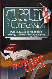 Crippled by Compassion Public Education's Model for a Whiny, Underachieving America - Robert Lutz