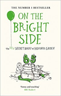 On the Bright Side: The New Secret Diary of Hendrik Groen, 85 Years Old - Hendrik Groen