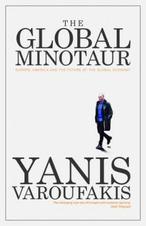 The Global Minotaur: America, Europe and the Future of the Global Economy - Yanis Varoufakis