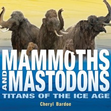 Mammoths and Mastodons: Titans of the Ice Age - Cheryl Bardoe