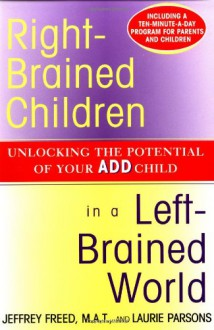 Right-Brained Children in a Left-Brained World: Unlocking the Potential of Your ADD Child - Jeffrey Freed, Laurie Parsons