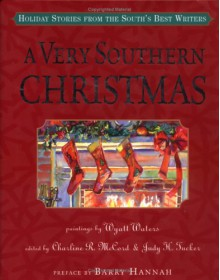 A Very Southern Christmas: Holiday Stories from the South's Best Writers - Richard Ford, Fred Chappell, Tim Gautreaux, Mary Ward Brown, Lee Smith, Robert Olen Butler, Charline R. McCord, Tim McLaurin, Julia Ridley Smith, Valerie Sayers, Donna Tartt