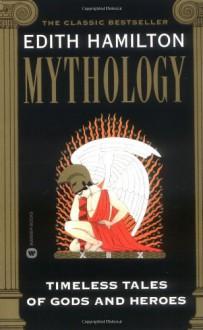 Mythology: Timeless Tales of Gods and Heroes - Edith Hamilton