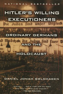 Hitler's Willing Executioners: Ordinary Germans and the Holocaust - Daniel Jonah Goldhagen