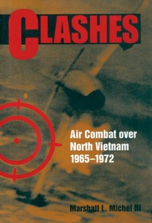 Clashes: Air Combat Over North Vietnam, 1965-1972 - Marshall L. Michel III