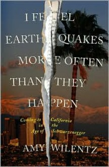 I Feel Earthquakes More Often than They Happen: Coming to California in the Age of Schwarzenegger - Amy Wilentz