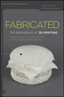 Fabricated: The New World of 3D Printing - Hod Lipson, Melba Kurman