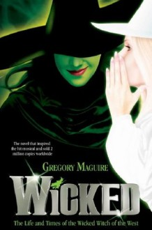 Wicked: The Life and Times of the Wicked Witch of the West (Wicked Years, #1) - Gregory Maguire