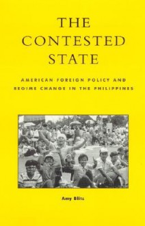 The Contested State: American Foreign Policy and Regime Change in the Philippines - Amy Blitz