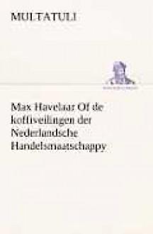 Max Havelaar of de Koffiveilingen Der Nederlandsche Handelsmaatschappy - Multatuli