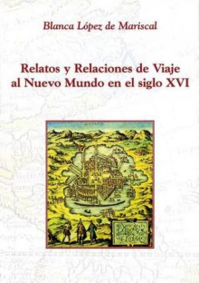 Relatos y relaciones de viaje al Nuevo Mundo en el siglo XVI: Un acercamiento a la identificación del género - Blanca López de Mariscal