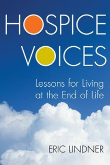 Hospice Voices: Lessons for Living at the End of Life - Eric Lindner