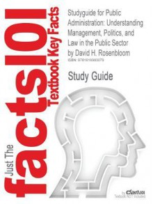 Studyguide for Public Administration: Understanding Management, Politics, and Law in the Public Sector by Rosenbloom, David H., ISBN 9780073403892 - Cram101 Textbook Reviews