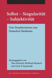 Selbst - Singularitat - Subjektivitat: Vom Neuplatonismus Zum Deutschen Idealismus - Orrin F. Summerell
