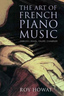 The Art of French Piano Music: Debussy, Ravel, Fauré, Chabrier - Roy Howat