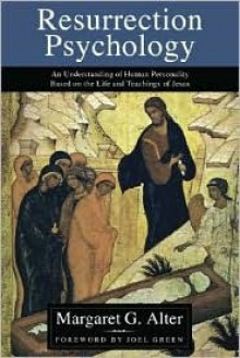Resurrection Psychology: An Understanding Of Human Personality Based On The Life And Teachings Of Jesus - Margaret G. Alter