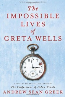 The Impossible Lives of Greta Wells by Greer, Andrew Sean (2013) Hardcover - Andrew Sean Greer