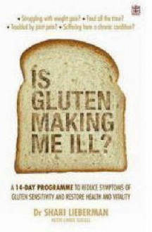 Is Gluten Making Me Ill?: A 14 Day Programme To Reduce Symptoms Of Gluten Sensitivity And Restore Your Health And Vitality - Shari Lieberman