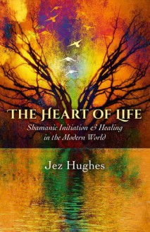 The Heart of Life: Shamanic Initiation & Healing In The Modern World - Jez Hughes