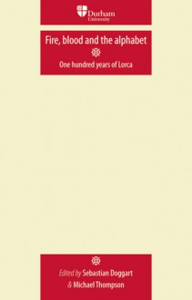 Fire, Blood and the Alphabet: One Hundred Years of Lorca - Sebastian Doggart, Michael Thompson