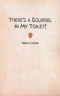 There's a Squirrel in My Toilet! - Rebecca Cooper