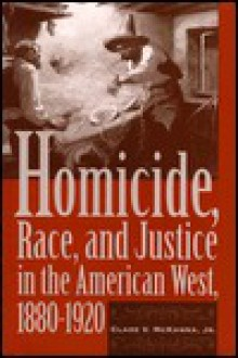 Homicide, Race, and Justice in the American West, 1880-1920 - Clare V. McKanna Jr., Clare V. McKanna Jr.