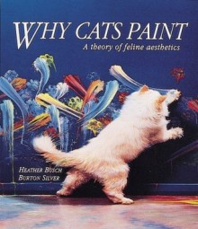 Why Cats Paint: A theory of feline aesthetics - Heather Busch, Burton Silver